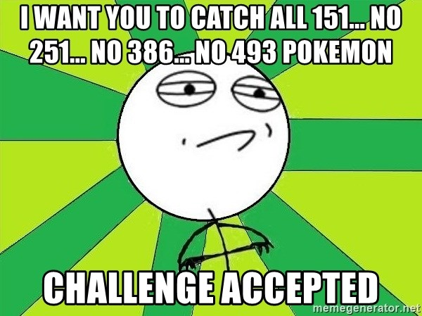 Challenge Accepted 2 - i want you to catch all 151... no 251... no 386... no 493 pokemon challenge accepted