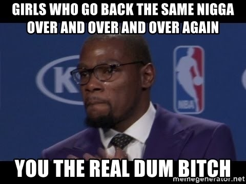 Girls Who Go Back The Same Nigga Over And Over And Over Again You The Real Dum Bitch Kevin Durant Mvp Meme Generator
