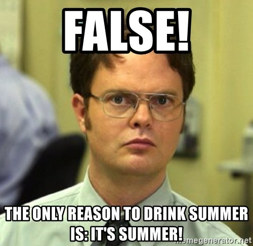 False Dwight - false! the only reason to drink summer is: it's summer!