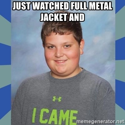 I came boy - Just watched full metal jacket and