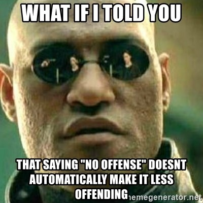 """What If I Told You - what if i told you that saying """"no offense"""" doesnt automatically make it less offending"""