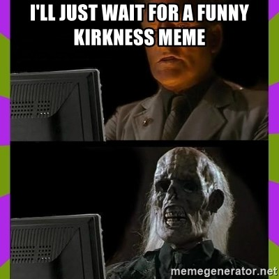 ill just wait here - I'll just wait for a funny kirkness meme