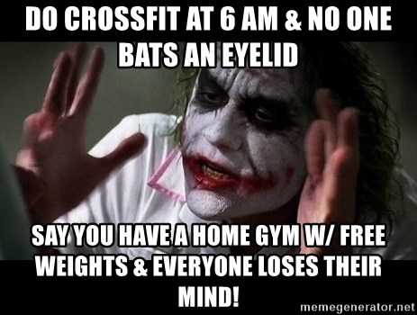 joker mind loss - Do crossfit at 6 am & no one bats an eyelid Say you have a home gym w/ free weights & everyone loses their mind!