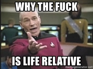 Captain Picard - WHY THE FUCK is life relative
