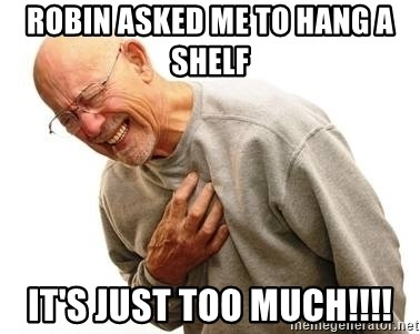 Old Man Heart Attack - Robin asked me to hang a shelf  It's just too much!!!!
