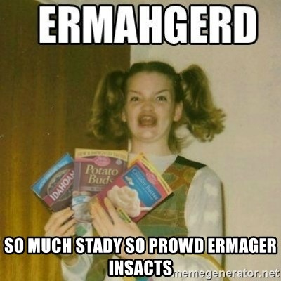 Ermahgerd -  SO MUCH STADY SO PROWD ERMAGER INSACTS