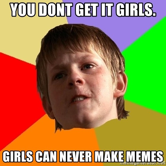 Angry School Boy - you dont get it girls. girls can never make memes