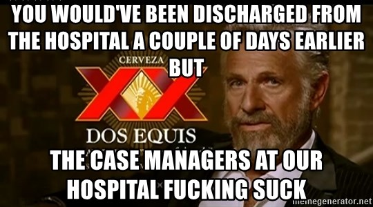 Dos Equis Man - You would've been discharged from the hospital a couple of days earlier but The case managers at our hospital fucking suck