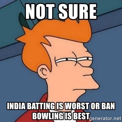 Not sure if troll - Not Sure  India Batting Is Worst or Ban bowling is Best