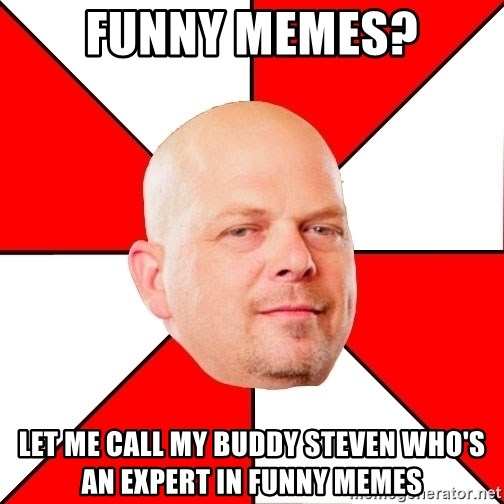 Pawn Stars - funny memes? let me call my buddy steven who's an expert in funny memes