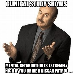Dr. Phil - cLINICAL STUDY SHOWS mental retardation is extremely high if you drive a nissan patrol