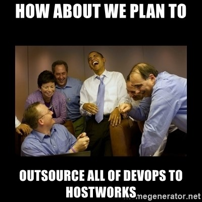 And then we told them... - how about we plan to outsource all of devops to hostworks