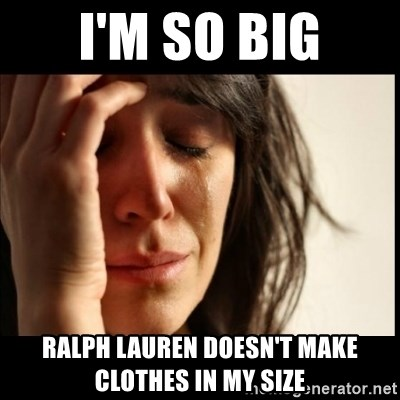 First World Problems - I'm so big Ralph Lauren doesn't make clothes in my size