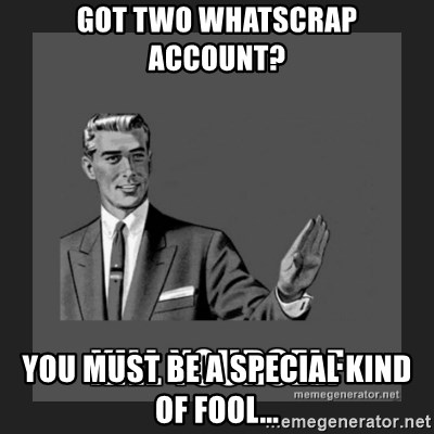 kill yourself guy - got two whatscrap account? you must be a special kind of fool...