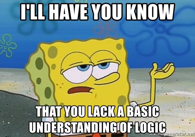 I'll have you know Spongebob - I'll have you know that you lack a basic understanding of logic