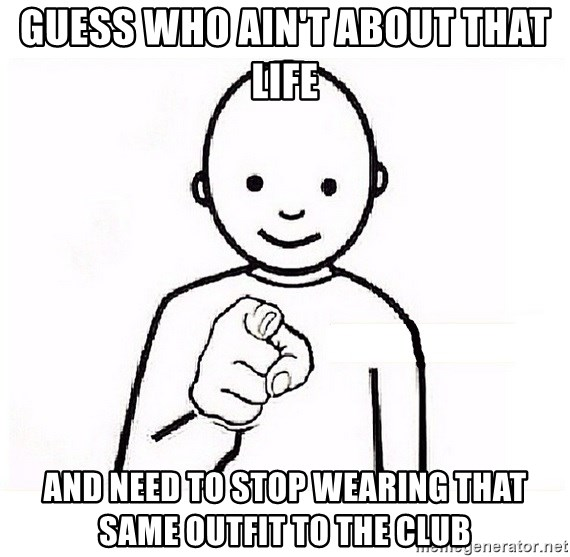 GUESS WHO YOU - GUESS WHO AIN'T ABOUT THAT LIFE AND NEED TO STOP WEARING THAT SAME OUTFIT TO THE CLUB
