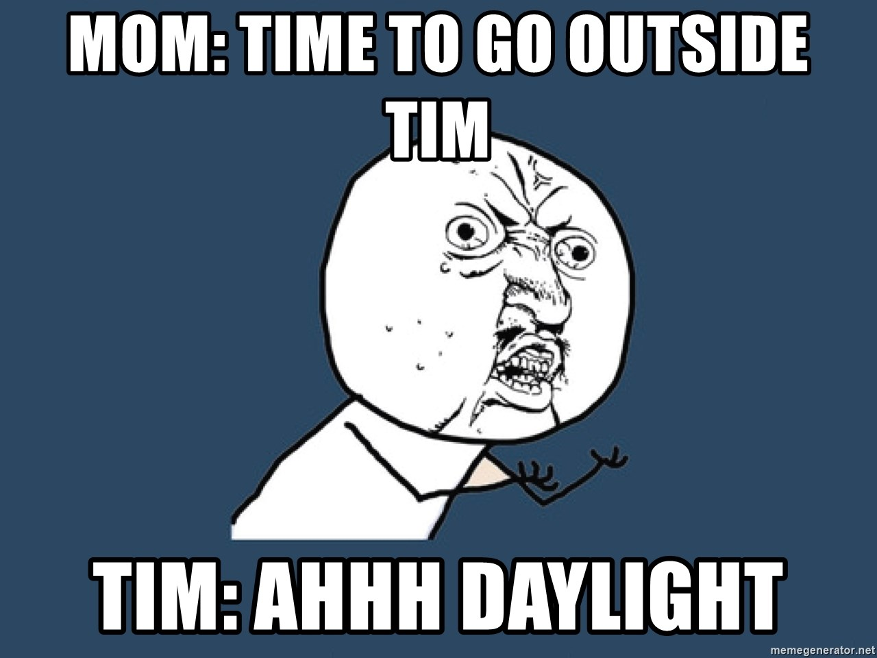 Y U No - mom: time to go outside tim tim: ahhh daylight