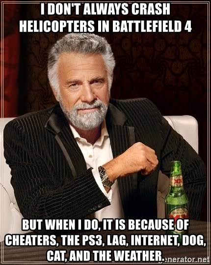The Most Interesting Man In The World - I don't always crash helicopters in BATTLEFIELd 4  but when I do, it is BECAUSE of cheaters, the ps3, lag, internet, dog, cat, and the weather.