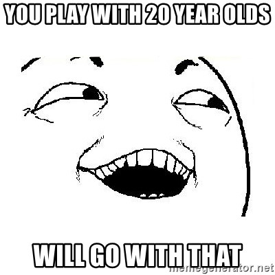 Yeah sure - You play with 20 year olds Will go with that