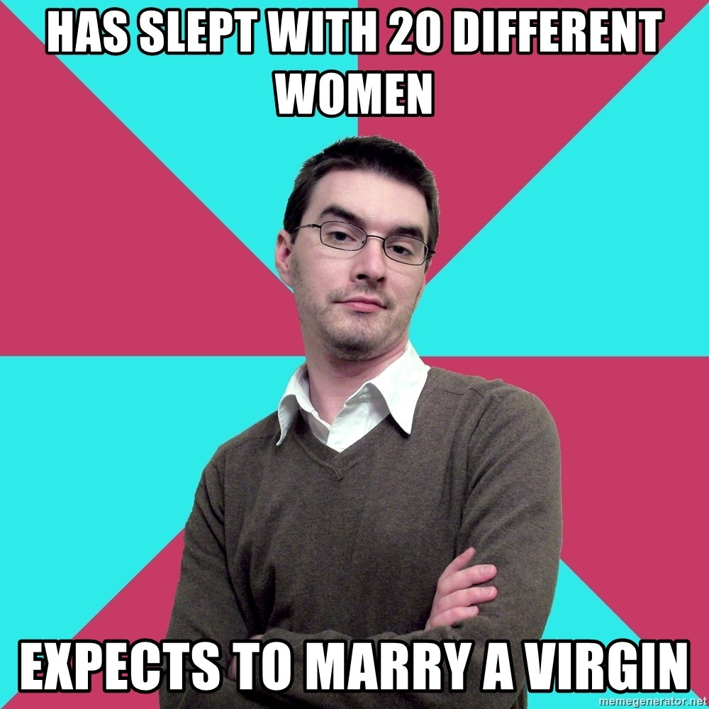 Privilege Denying Dude - has slept with 20 different women expects to marry a virgin