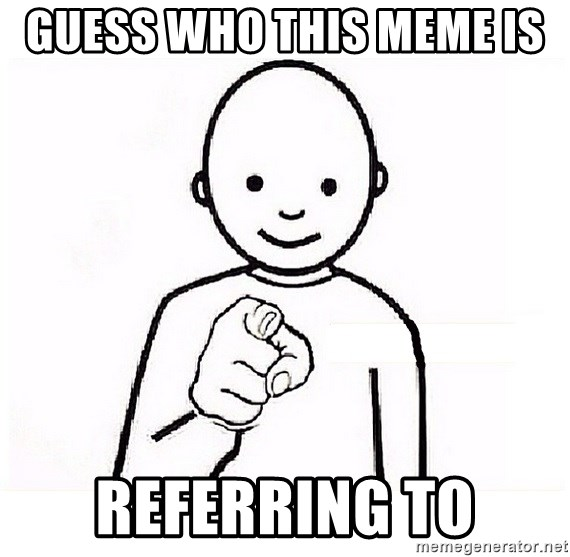 GUESS WHO YOU - Guess who this meme is  Referring to