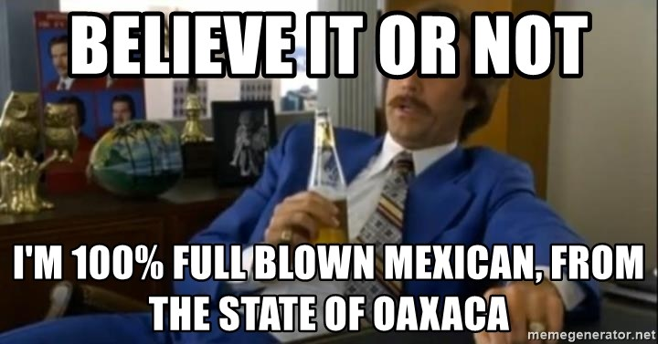 That escalated quickly-Ron Burgundy - believe it or not  I'm 100% full blown mexican, from the state of oaxaca