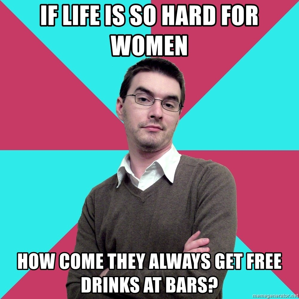 Privilege Denying Dude - if life is so hard for women how come they always get free drinks at bars?