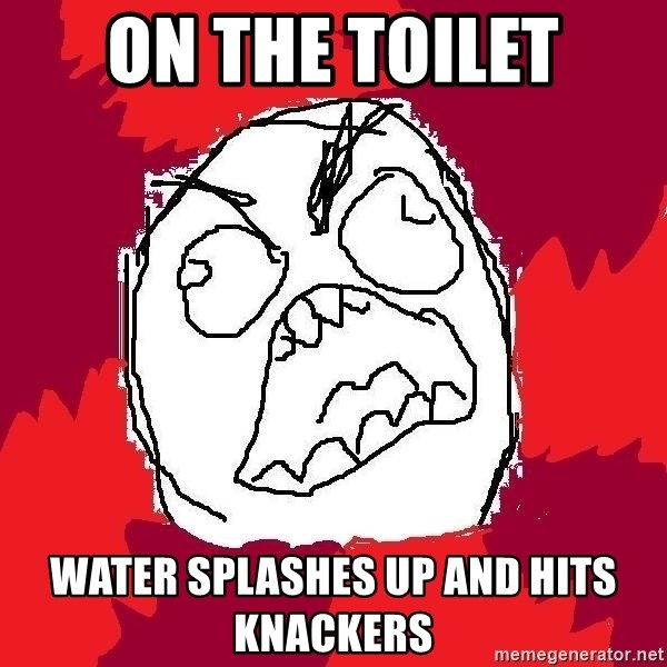 Rage FU - on the toilet water splashes up and hits knackers