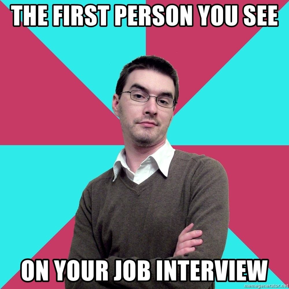 Privilege Denying Dude - the first person you see on your job interview