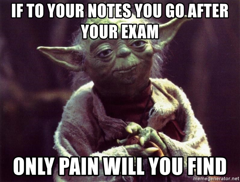 Yoda - If to your notes you go after your exam Only pain will you find