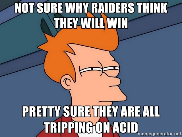 Futurama Fry - NOT SURE WHY RAIDERS THINK THEY WILL WIN PRETTY SURE THEY ARE ALL TRIPPING ON ACID
