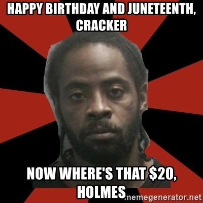 Things Black Guys Never Say - Happy BIRTHDAY AND JUNETEENTH, CRACKER NOW WHERE'S THAT $20, HOLMES