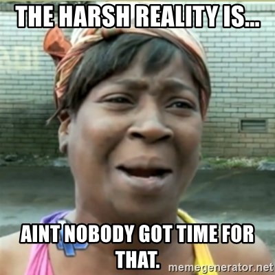 Ain't Nobody got time fo that - The harsh reality is... Aint nobody got time for that.