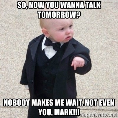 Mafia Baby - So, now you wanna talk tomorrow? Nobody makes me wait. Not even you, Mark!!!