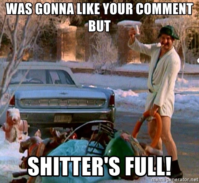 Cousin Eddie - Was gonna like your comment but shitter's full!