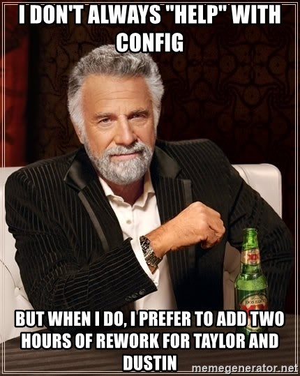 """The Most Interesting Man In The World - I don't always """"help"""" with config But when I do, I prefer to add two hours of rework for taylor and dustin"""