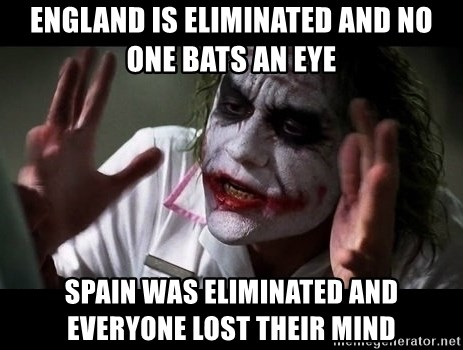 joker mind loss - England is eliminated and no one bats an eye Spain was eliminated and everyone lost their mind