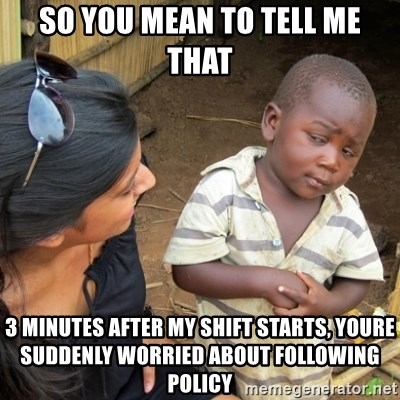 Skeptical 3rd World Kid - so you mean to tell me that 3 minutes after my shift starts, youre suddenly worried about following policy