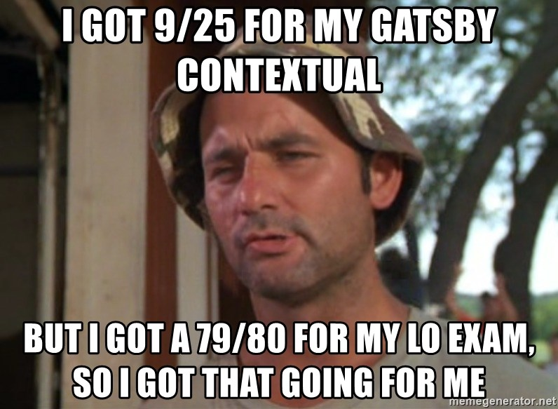 So I got that going on for me, which is nice - I got 9/25 for my gatsby contextual but i got a 79/80 for my lo exam, so i got that going for me