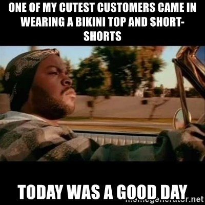 Ice Cube- Today was a Good day - One of my cutest customers came in wearing a bikini top and short-shorts Today was a good day