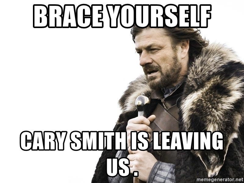 Winter is Coming - Brace yourself  Cary smith is leaving us .