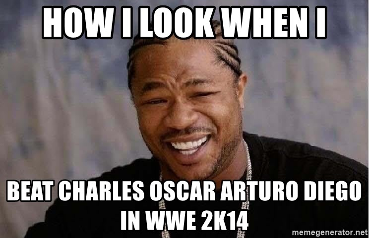 Yo Dawg - how i look when i beat charles oscar arturo diego in wwe 2k14