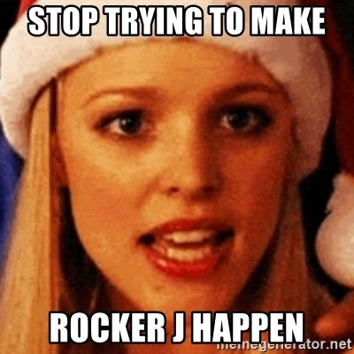 trying to make fetch happen  - Stop trying to make  Rocker J happen