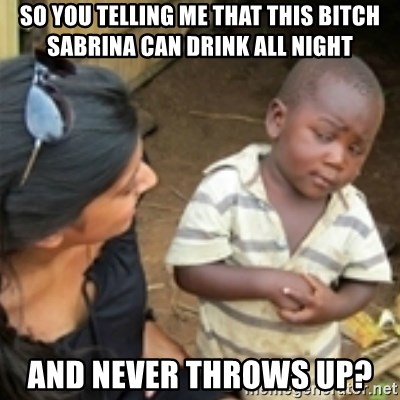Skeptical african kid  - so you telling me that this bitch sabrina can drink all night and never throws up?