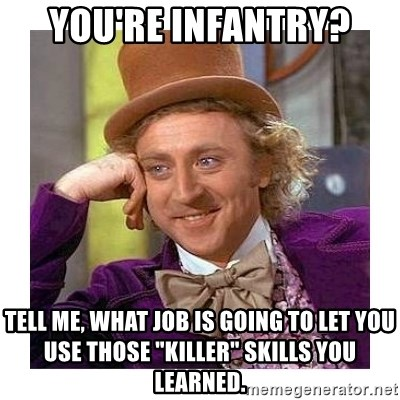 "Willy Wanka - You're infantry? Tell me, what job is going to let you use those ""killer"" skills you learned."