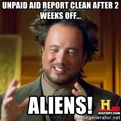 ancient alien guy - Unpaid Aid report clean after 2 weeks off... Aliens!
