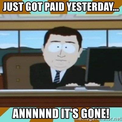 And it's gone - Just got paid yesterday... ANNNNND IT'S GONE!