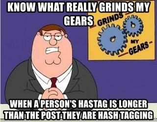Grinds My Gears Peter Griffin - know what really grinds my gears  When a person's hastag is longer than the post they are hash tagging