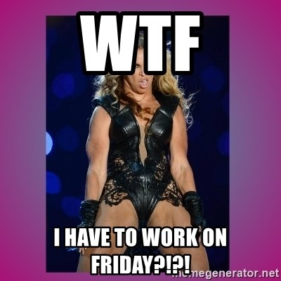 Ugly Beyonce - WTF I HAVE TO WORK ON FRIDAY?!?!