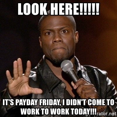 51376517 look here!!!!! it's payday friday, i didn't come to work to work
